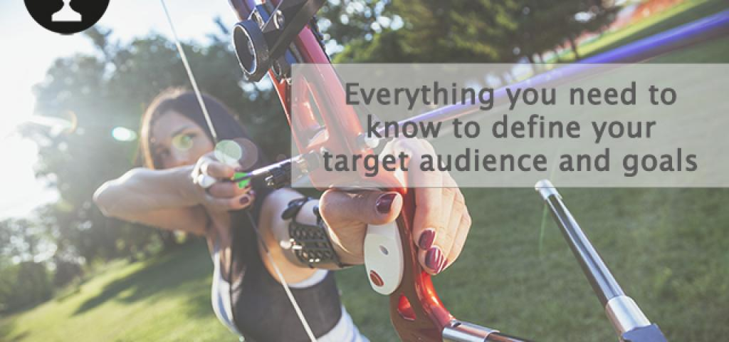 Everything you need to know to define your target audience and goals